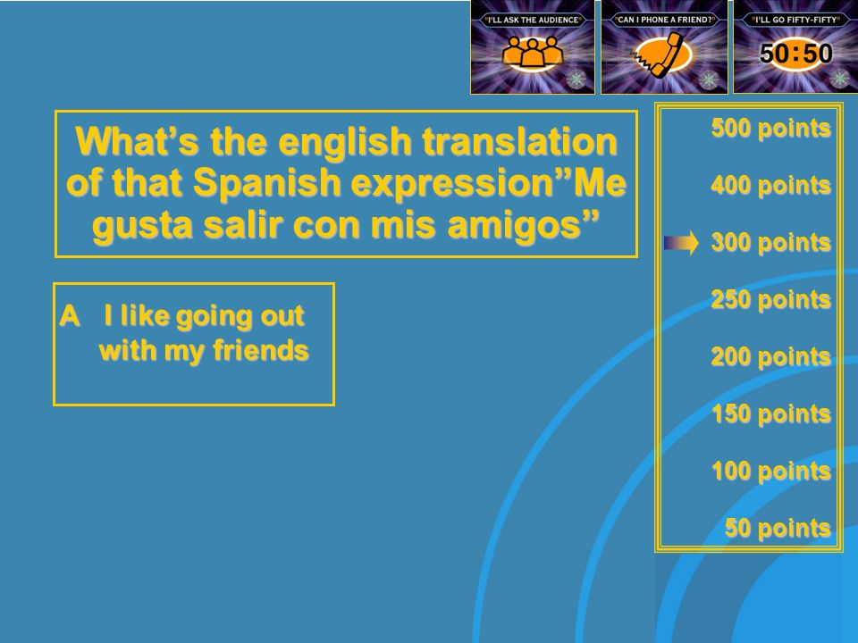 500 points 400 points 300 points 250 points 200 points 150 points 100 points 50 points Whats the english translation of that Spanish expressionMe gusta salir con is amigos I love talking on the phone C I like going to the sports centre D I like going out with my friends A B I love playing on the computer