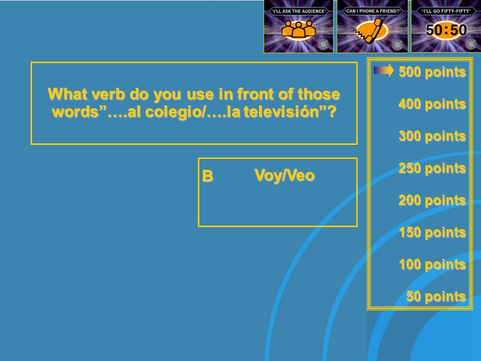 500 points 400 points 300 points 250 points 200 points 150 points 100 points 50 points What verb do you use in front of those words….al colegio/….la televisión.