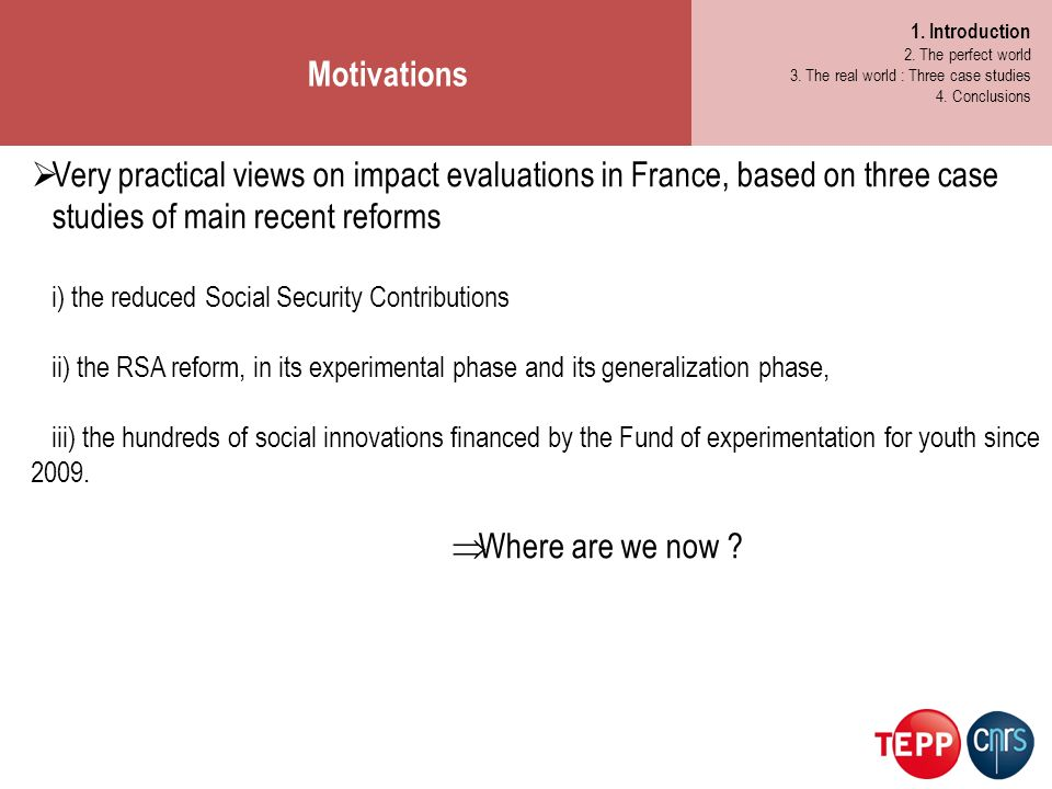 Very practical views on impact evaluations in France, based on three case studies of main recent reforms i) the reduced Social Security Contributions ii) the RSA reform, in its experimental phase and its generalization phase, iii) the hundreds of social innovations financed by the Fund of experimentation for youth since 2009.