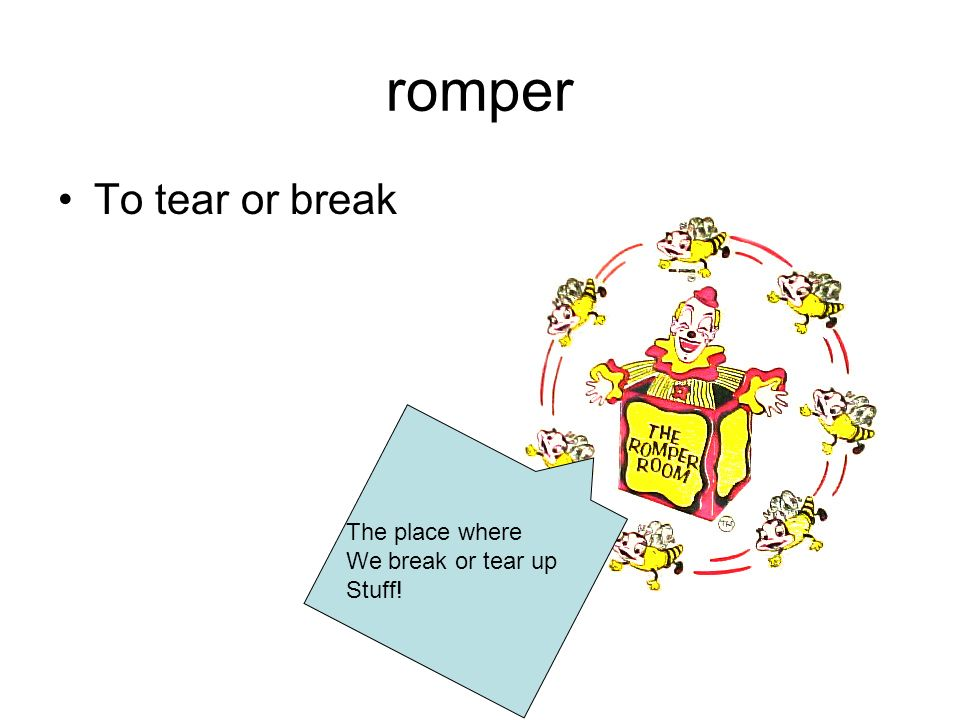 romper To tear or break The place where We break or tear up Stuff!