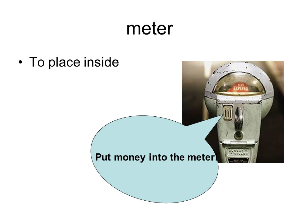 meter To place inside Put money into the meter!