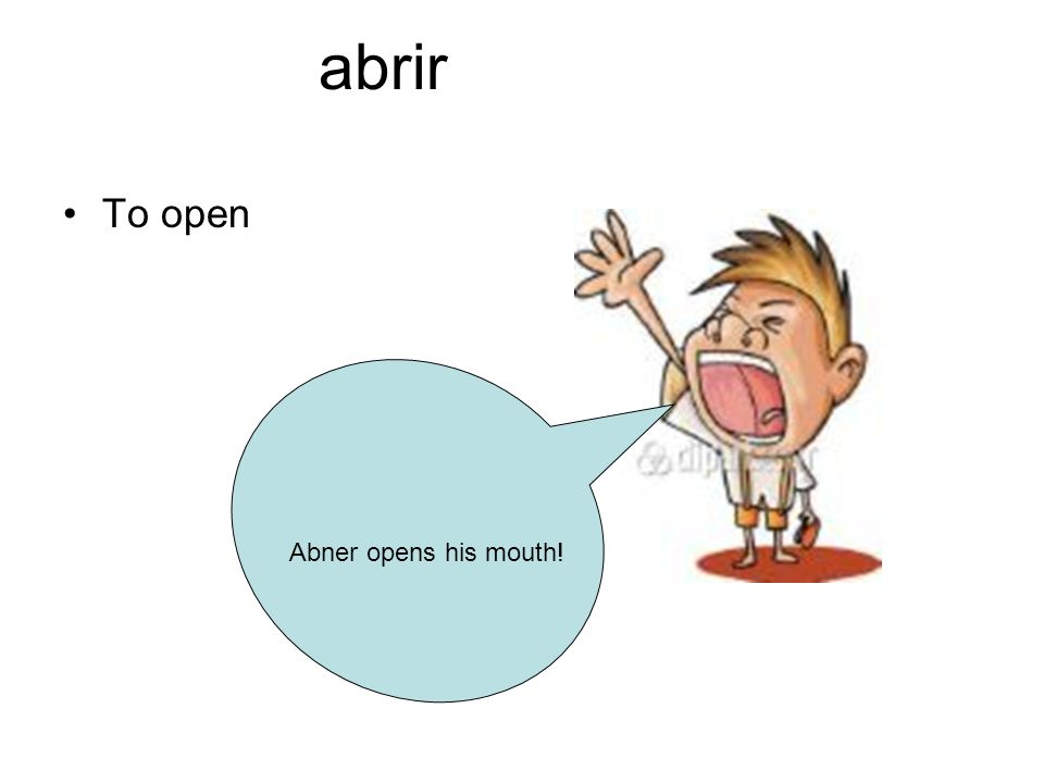 abrir To open Abner opens his mouth!