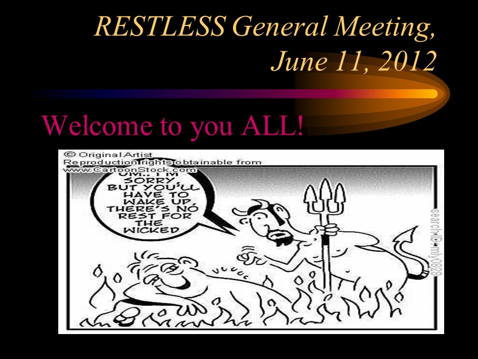 RESTLESS General Meeting, June 11, 2012 Welcome to you ALL!