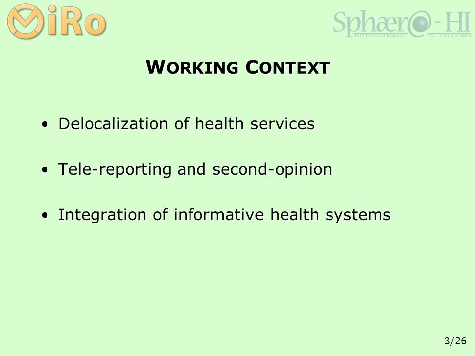3/26 W ORKING C ONTEXT Delocalization of health servicesDelocalization of health services Tele-reporting and second-opinionTele-reporting and second-opinion Integration of informative health systemsIntegration of informative health systems