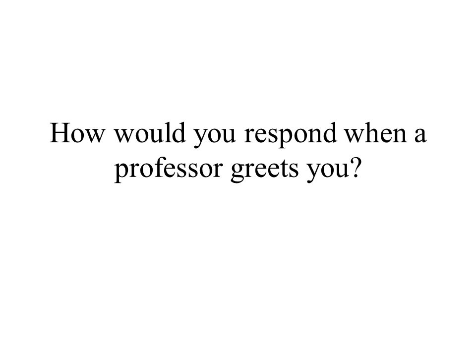 How would you respond when a professor greets you