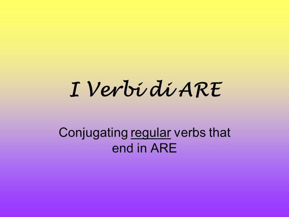 I Verbi di ARE Conjugating regular verbs that end in ARE