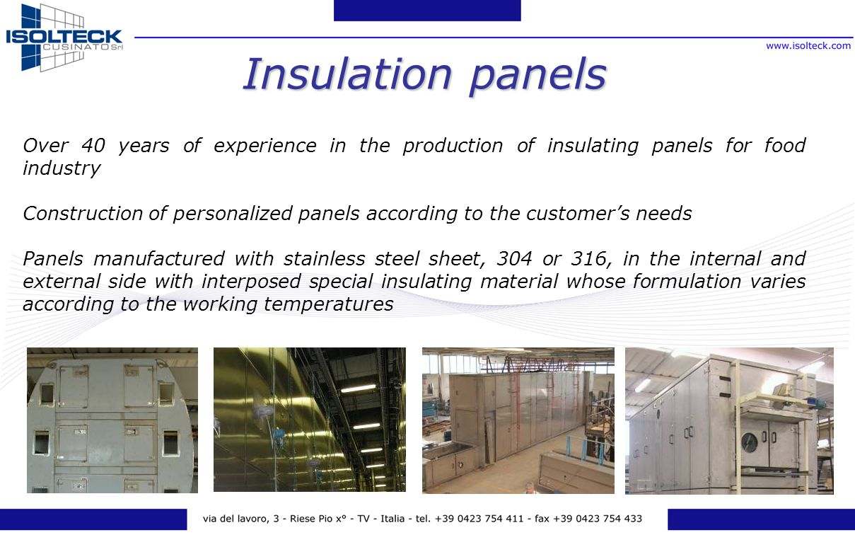 Over 40 years of experience in the production of insulating panels for food industry Construction of personalized panels according to the customers needs Panels manufactured with stainless steel sheet, 304 or 316, in the internal and external side with interposed special insulating material whose formulation varies according to the working temperatures Insulation panels