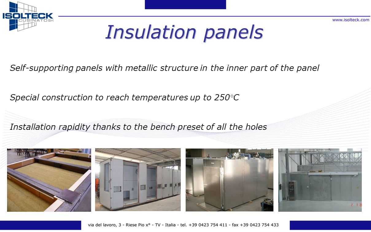 Self-supporting panels with metallic structure in the inner part of the panel Special construction to reach temperatures up to 250°C Installation rapidity thanks to the bench preset of all the holes Insulation panels