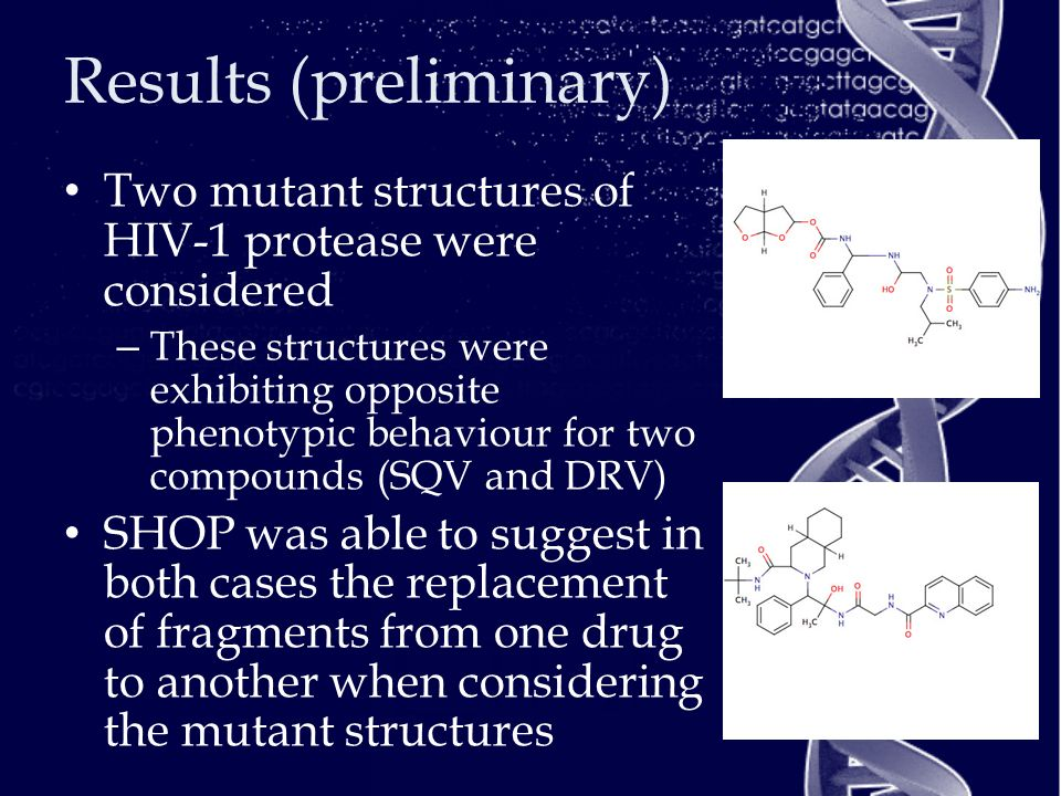 Results (preliminary) Two mutant structures of HIV-1 protease were considered – These structures were exhibiting opposite phenotypic behaviour for two compounds (SQV and DRV) SHOP was able to suggest in both cases the replacement of fragments from one drug to another when considering the mutant structures