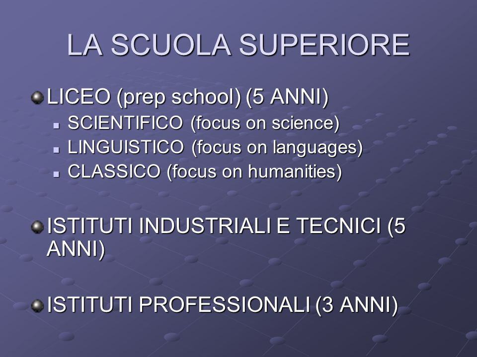 LA SCUOLA SUPERIORE LICEO (prep school) (5 ANNI) SCIENTIFICO (focus on science) SCIENTIFICO (focus on science) LINGUISTICO (focus on languages) LINGUISTICO (focus on languages) CLASSICO (focus on humanities) CLASSICO (focus on humanities) ISTITUTI INDUSTRIALI E TECNICI (5 ANNI) ISTITUTI PROFESSIONALI (3 ANNI)