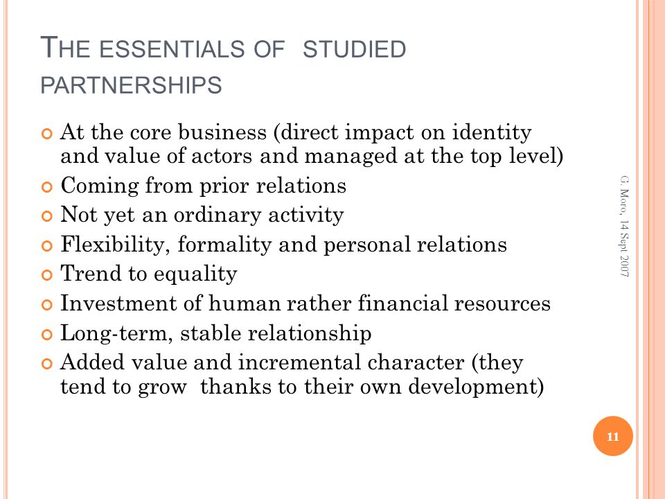 T HE ESSENTIALS OF STUDIED PARTNERSHIPS At the core business (direct impact on identity and value of actors and managed at the top level) Coming from prior relations Not yet an ordinary activity Flexibility, formality and personal relations Trend to equality Investment of human rather financial resources Long-term, stable relationship Added value and incremental character (they tend to grow thanks to their own development) 11 G.
