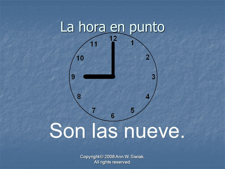 Copyright © 2008 Ann W. Siwiak. All rights reserved. La hora en punto Son las nueve.