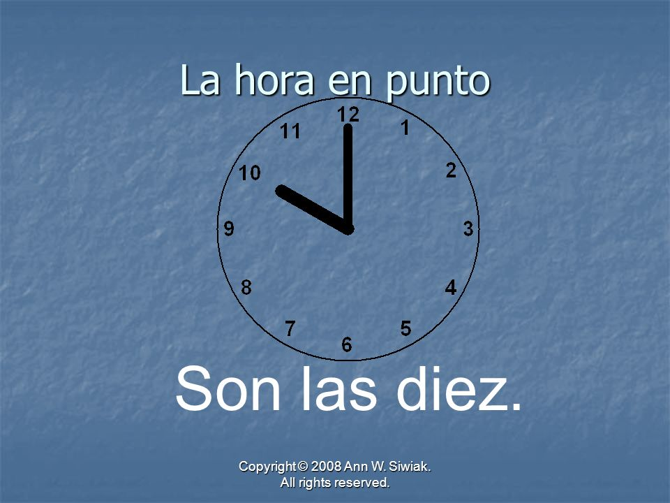 Copyright © 2008 Ann W. Siwiak. All rights reserved. La hora en punto Son las diez.