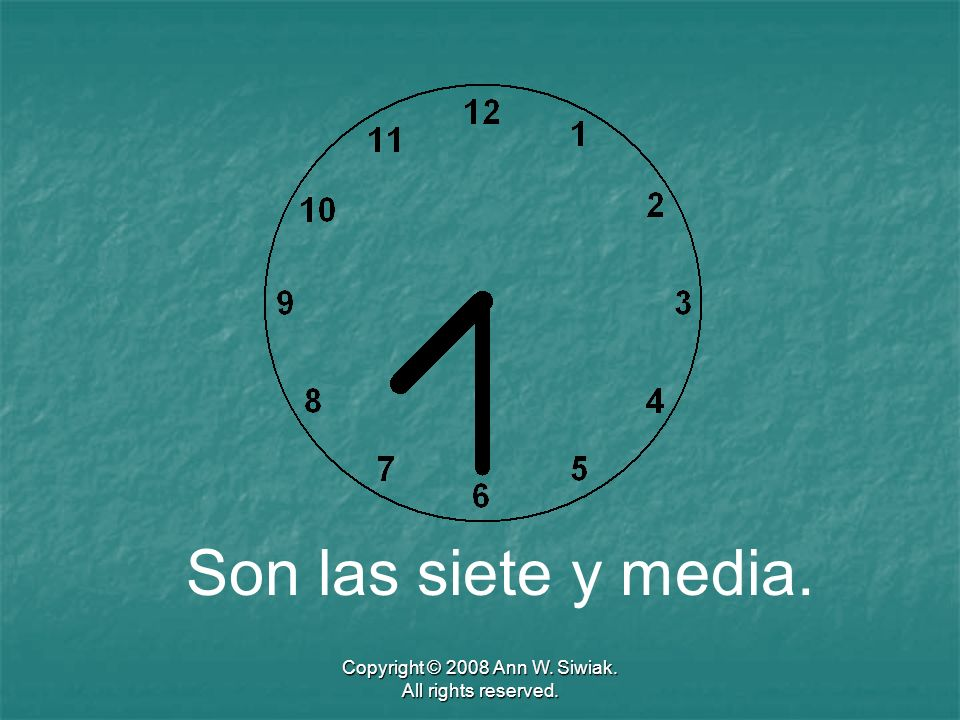 Copyright © 2008 Ann W. Siwiak. All rights reserved. Son las siete y media.