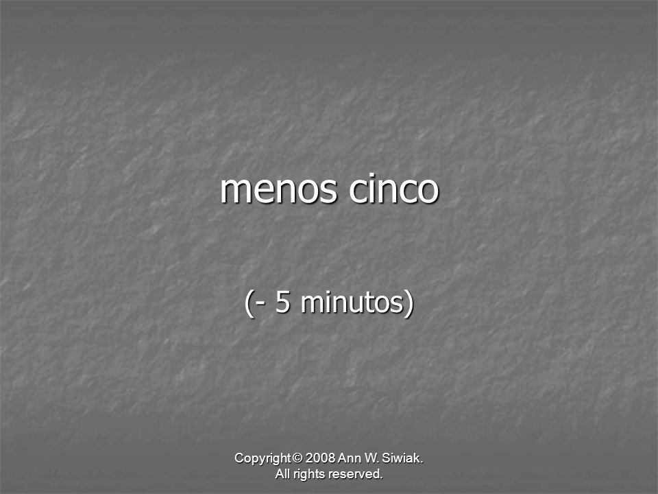 Copyright © 2008 Ann W. Siwiak. All rights reserved. menos cinco (- 5 minutos)