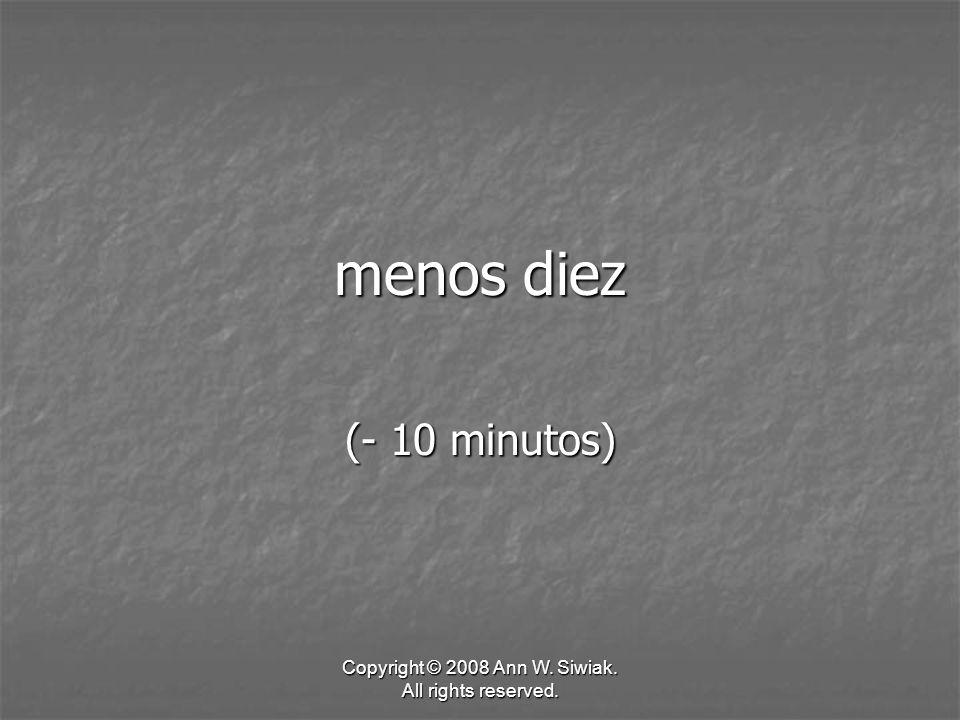 Copyright © 2008 Ann W. Siwiak. All rights reserved. menos diez (- 10 minutos)