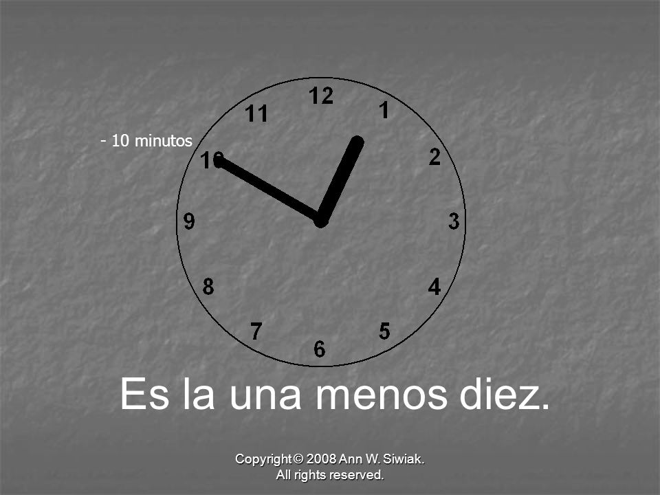 Copyright © 2008 Ann W. Siwiak. All rights reserved. Es la una menos diez. - 10 minutos