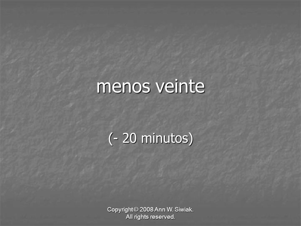 Copyright © 2008 Ann W. Siwiak. All rights reserved. menos veinte (- 20 minutos)