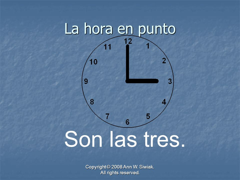 Copyright © 2008 Ann W. Siwiak. All rights reserved. La hora en punto Son las tres.