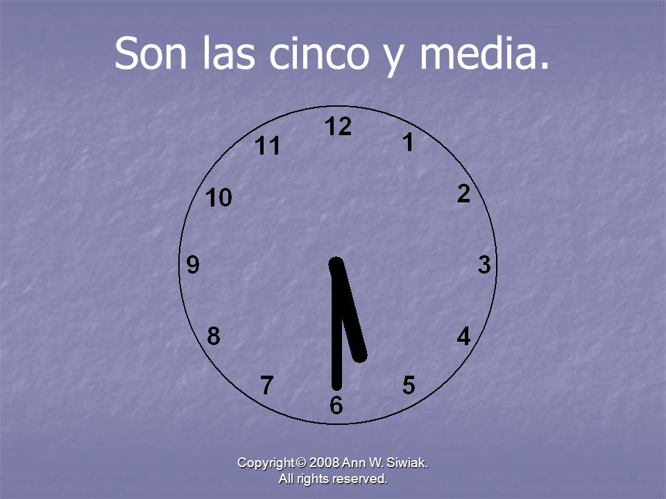 Copyright © 2008 Ann W. Siwiak. All rights reserved. Son las cinco y media.
