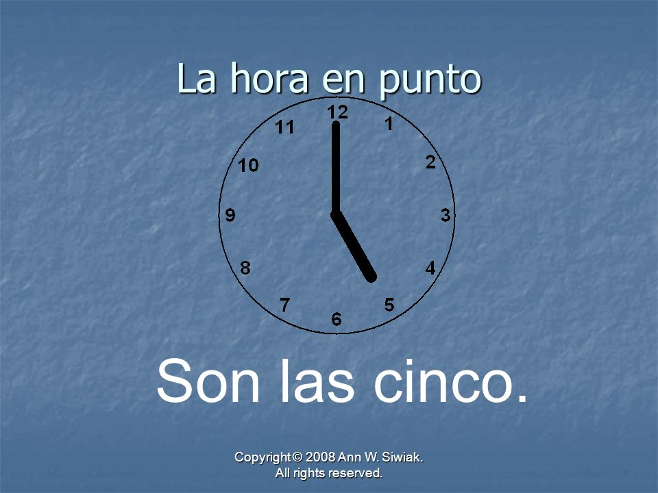 Copyright © 2008 Ann W. Siwiak. All rights reserved. La hora en punto Son las cinco.