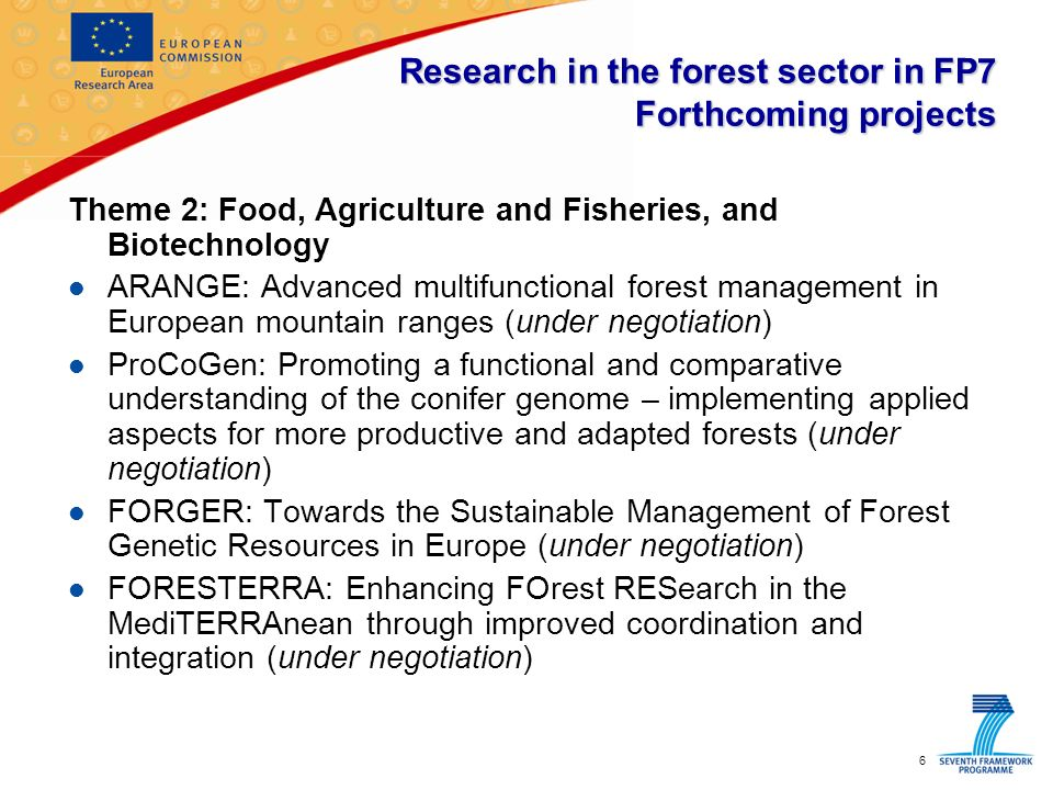 6 Research in the forest sector in FP7 Forthcoming projects Theme 2: Food, Agriculture and Fisheries, and Biotechnology l ARANGE: Advanced multifunctional forest management in European mountain ranges (under negotiation) l ProCoGen: Promoting a functional and comparative understanding of the conifer genome – implementing applied aspects for more productive and adapted forests (under negotiation) l FORGER: Towards the Sustainable Management of Forest Genetic Resources in Europe (under negotiation) l FORESTERRA: Enhancing FOrest RESearch in the MediTERRAnean through improved coordination and integration (under negotiation)