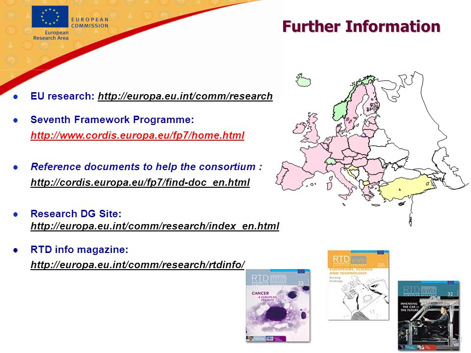 8 l EU research:   l Seventh Framework Programme:   l Reference documents to help the consortium :   l Research DG Site:   l RTD info magazine:   Further Information
