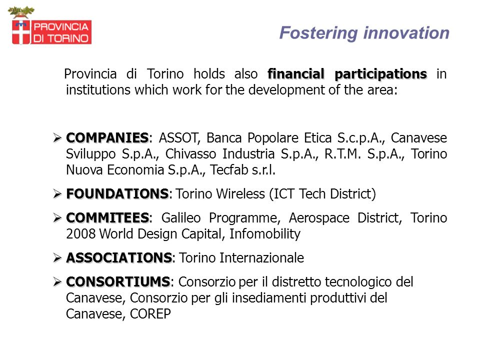 Fostering innovation financial participations Provincia di Torino holds also financial participations in institutions which work for the development of the area: COMPANIES COMPANIES: ASSOT, Banca Popolare Etica S.c.p.A., Canavese Sviluppo S.p.A., Chivasso Industria S.p.A., R.T.M.