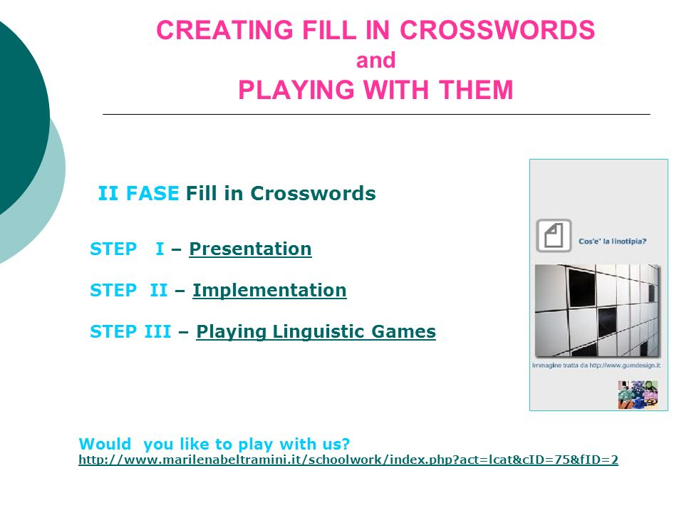 CREATING FILL IN CROSSWORDS and PLAYING WITH THEM II FASE Fill in Crosswords STEP I – PresentationPresentation STEP II – ImplementationImplementation STEP III – Playing Linguistic GamesPlaying Linguistic Games Would you like to play with us.