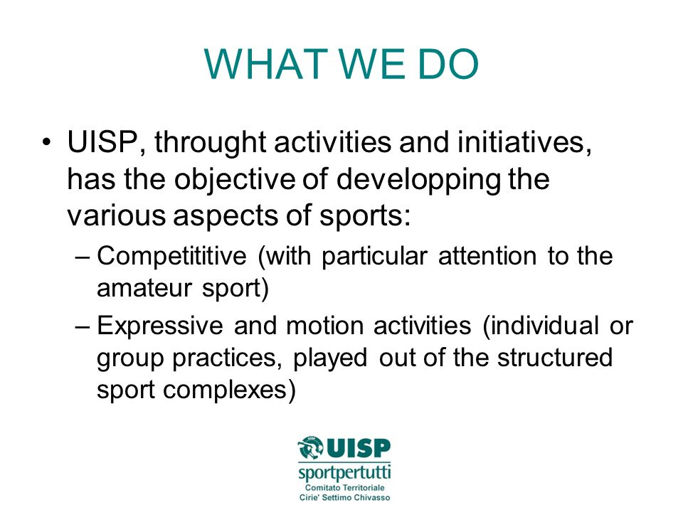 WHAT WE DO UISP, throught activities and initiatives, has the objective of developping the various aspects of sports: –Competititive (with particular attention to the amateur sport) –Expressive and motion activities (individual or group practices, played out of the structured sport complexes)