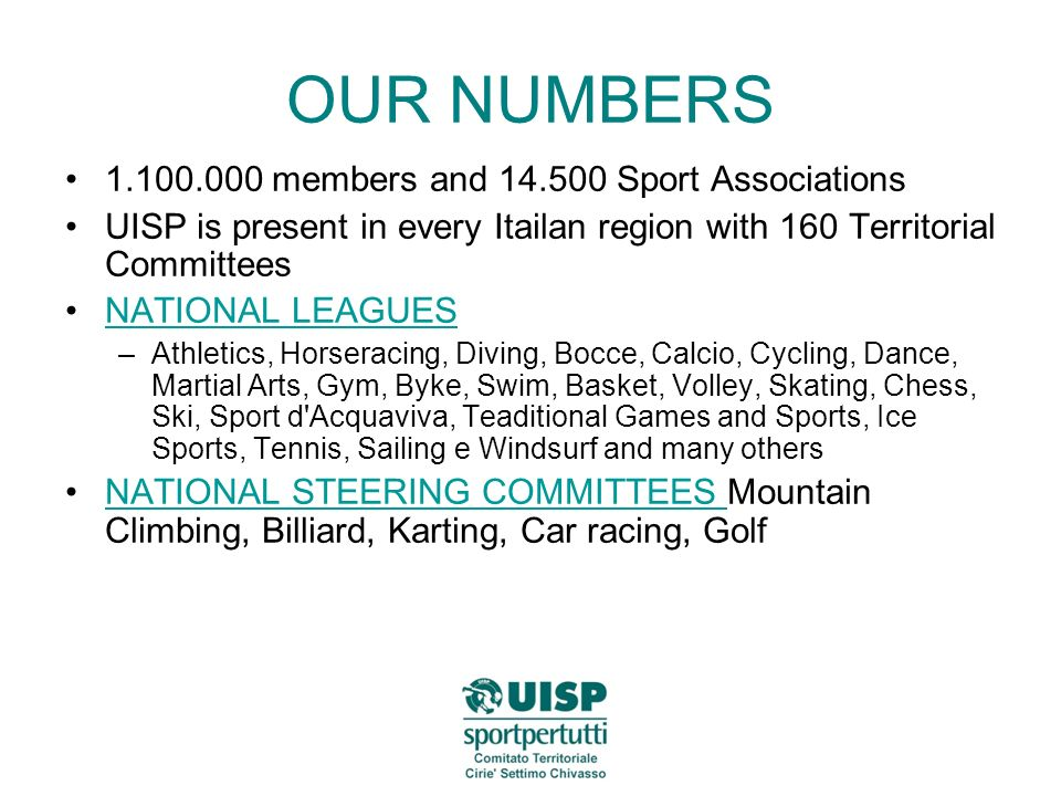 OUR NUMBERS members and Sport Associations UISP is present in every Itailan region with 160 Territorial Committees NATIONAL LEAGUES –Athletics, Horseracing, Diving, Bocce, Calcio, Cycling, Dance, Martial Arts, Gym, Byke, Swim, Basket, Volley, Skating, Chess, Ski, Sport d Acquaviva, Teaditional Games and Sports, Ice Sports, Tennis, Sailing e Windsurf and many others NATIONAL STEERING COMMITTEES Mountain Climbing, Billiard, Karting, Car racing, GolfNATIONAL STEERING COMMITTEES