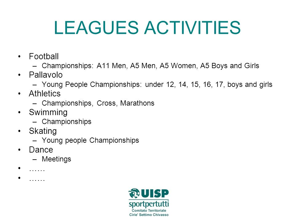 LEAGUES ACTIVITIES Football –Championships: A11 Men, A5 Men, A5 Women, A5 Boys and Girls Pallavolo –Young People Championships: under 12, 14, 15, 16, 17, boys and girls Athletics –Championships, Cross, Marathons Swimming –Championships Skating –Young people Championships Dance –Meetings ……