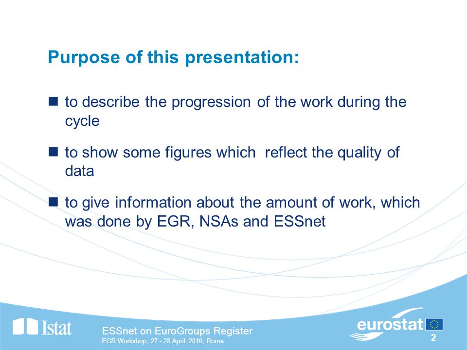 2 ESSnet on EuroGroups Register EGR Workshop, April 2010, Rome Purpose of this presentation: to describe the progression of the work during the cycle to show some figures which reflect the quality of data to give information about the amount of work, which was done by EGR, NSAs and ESSnet