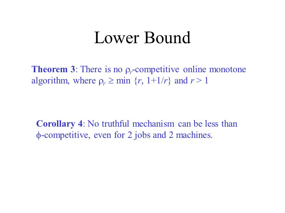 Lower Bound Theorem 3: There is no r -competitive online monotone algorithm, where r min {r, 1+1/r} and r > 1 Corollary 4: No truthful mechanism can be less than -competitive, even for 2 jobs and 2 machines.