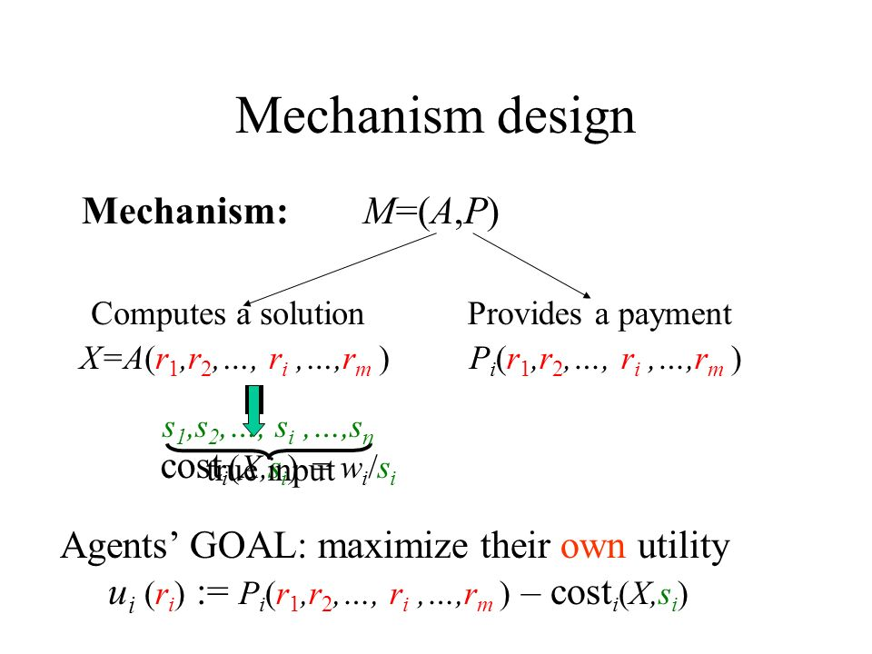 Mechanism design Mechanism: M=(A,P) Computes a solution X=A(r 1,r 2,…, r i,…,r m ) Provides a payment P i (r 1,r 2,…, r i,…,r m ) Agents GOAL: maximize their own utility u i (r i ) := P i (r 1,r 2,…, r i,…,r m ) – cost i (X,s i ) cost i (X,s i ) = w i /s i s 1,s 2,…, s i,…,s n true input