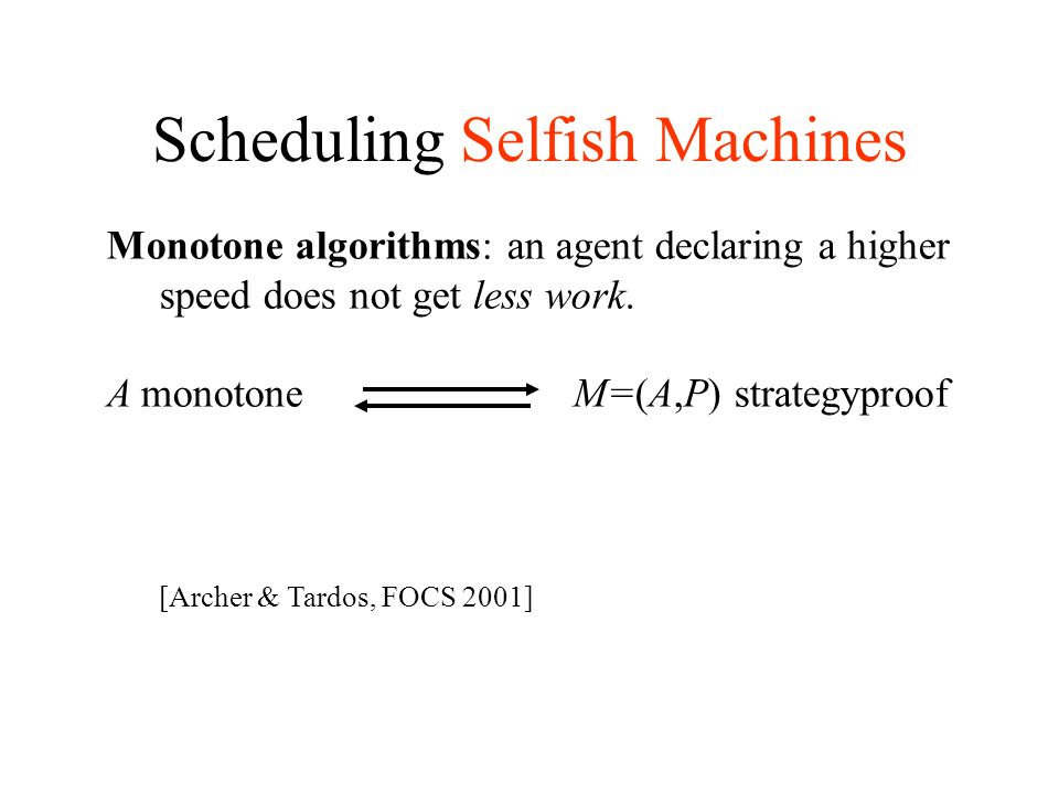 Scheduling Selfish Machines Monotone algorithms: an agent declaring a higher speed does not get less work.