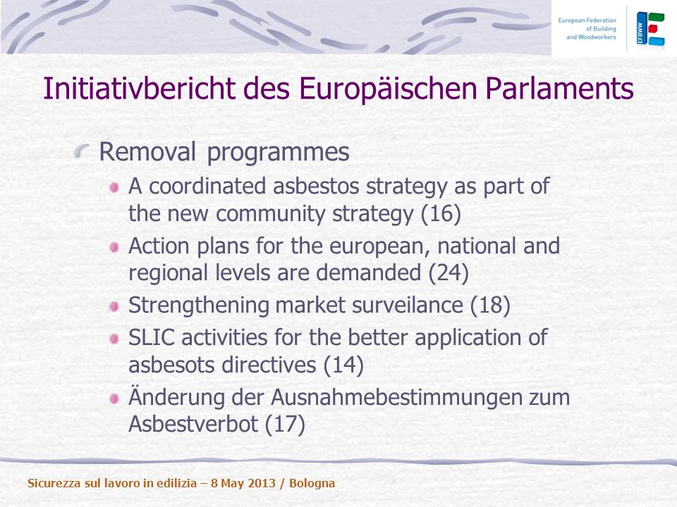 Initiativbericht des Europäischen Parlaments Removal programmes A coordinated asbestos strategy as part of the new community strategy (16) Action plans for the european, national and regional levels are demanded (24) Strengthening market surveilance (18) SLIC activities for the better application of asbesots directives (14) Änderung der Ausnahmebestimmungen zum Asbestverbot (17) Sicurezza sul lavoro in edilizia – 8 May 2013 / Bologna