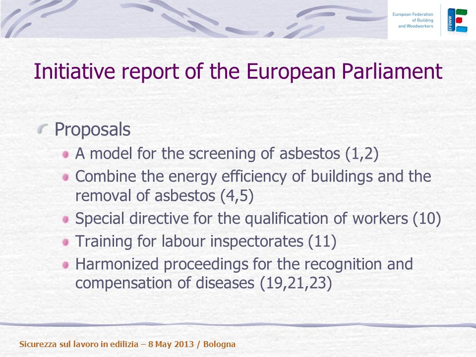 Initiative report of the European Parliament Proposals A model for the screening of asbestos (1,2) Combine the energy efficiency of buildings and the removal of asbestos (4,5) Special directive for the qualification of workers (10) Training for labour inspectorates (11) Harmonized proceedings for the recognition and compensation of diseases (19,21,23) Sicurezza sul lavoro in edilizia – 8 May 2013 / Bologna