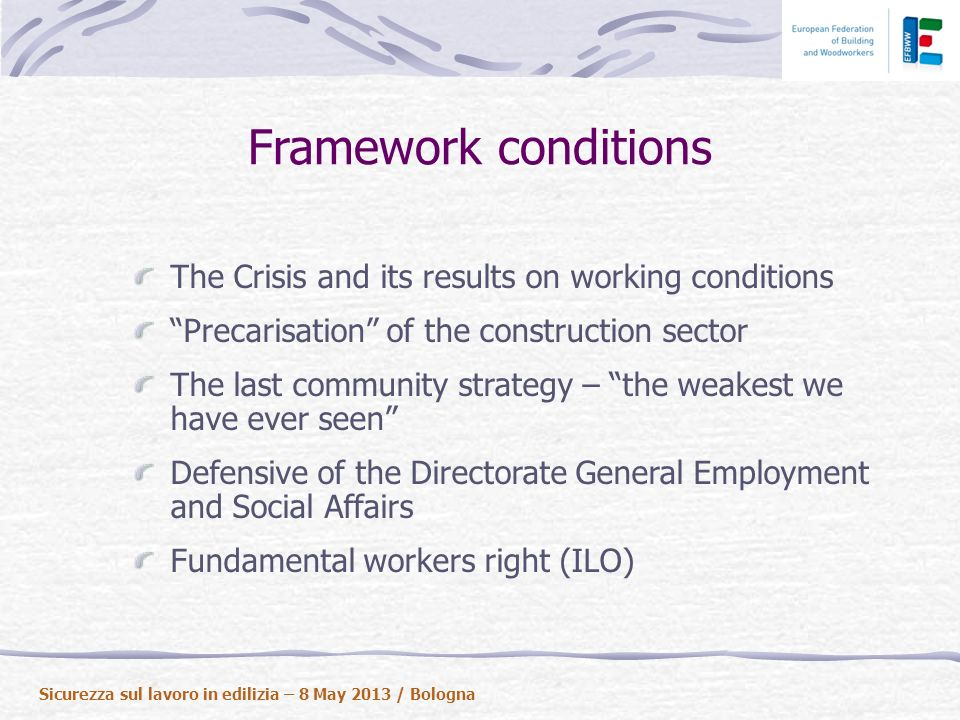 Framework conditions The Crisis and its results on working conditions Precarisation of the construction sector The last community strategy – the weakest we have ever seen Defensive of the Directorate General Employment and Social Affairs Fundamental workers right (ILO) Sicurezza sul lavoro in edilizia – 8 May 2013 / Bologna