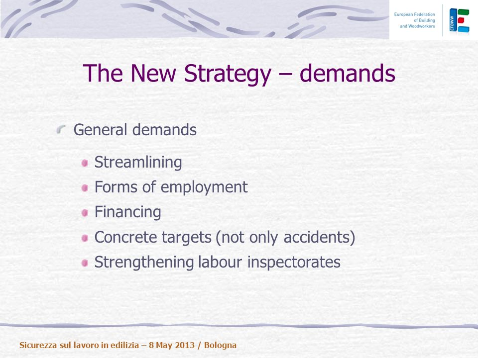 The New Strategy – demands General demands Streamlining Forms of employment Financing Concrete targets (not only accidents) Strengthening labour inspectorates Sicurezza sul lavoro in edilizia – 8 May 2013 / Bologna
