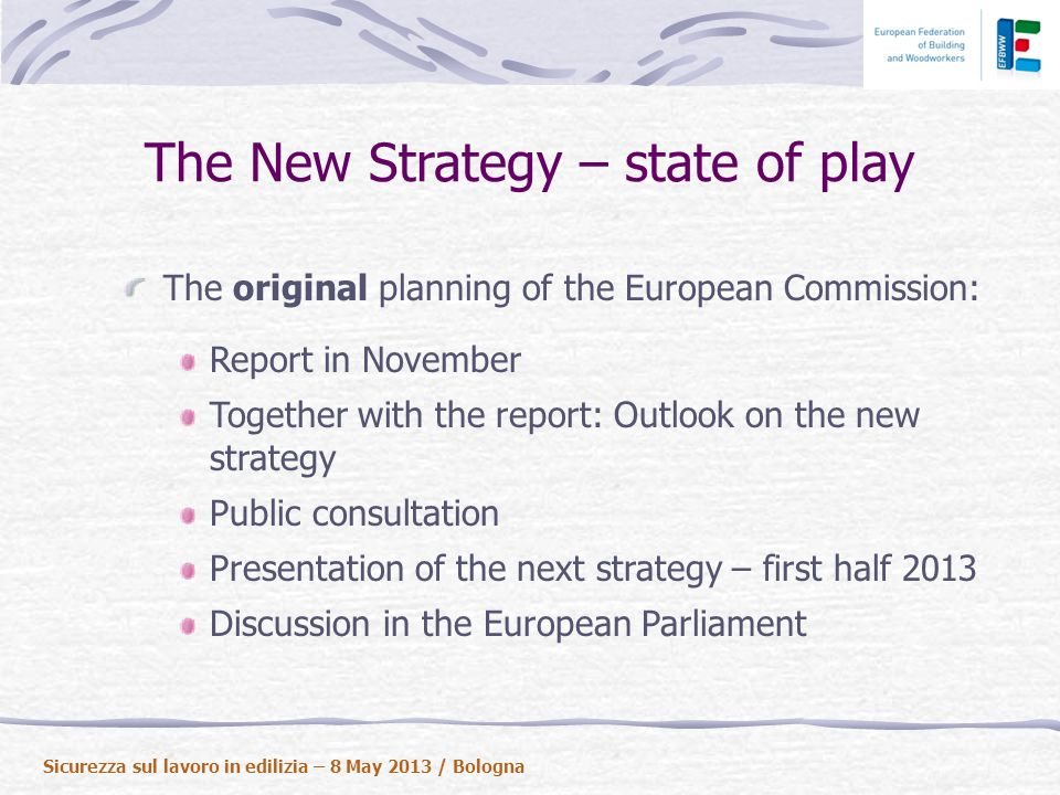 The New Strategy – state of play The original planning of the European Commission: Report in November Together with the report: Outlook on the new strategy Public consultation Presentation of the next strategy – first half 2013 Discussion in the European Parliament Sicurezza sul lavoro in edilizia – 8 May 2013 / Bologna