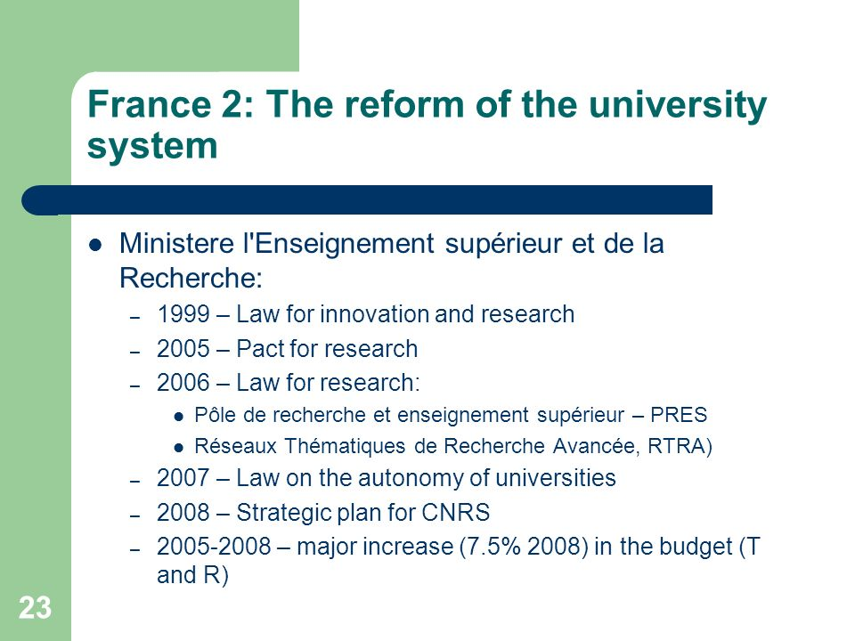 France 2: The reform of the university system Ministere l Enseignement supérieur et de la Recherche: – 1999 – Law for innovation and research – 2005 – Pact for research – 2006 – Law for research: Pôle de recherche et enseignement supérieur – PRES Réseaux Thématiques de Recherche Avancée, RTRA) – 2007 – Law on the autonomy of universities – 2008 – Strategic plan for CNRS – – major increase (7.5% 2008) in the budget (T and R) 23