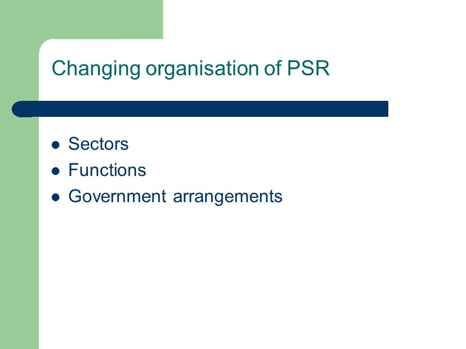 Changing organisation of PSR Sectors Functions Government arrangements