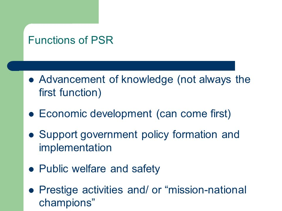 Functions of PSR Advancement of knowledge (not always the first function) Economic development (can come first) Support government policy formation and implementation Public welfare and safety Prestige activities and/ or mission-national champions