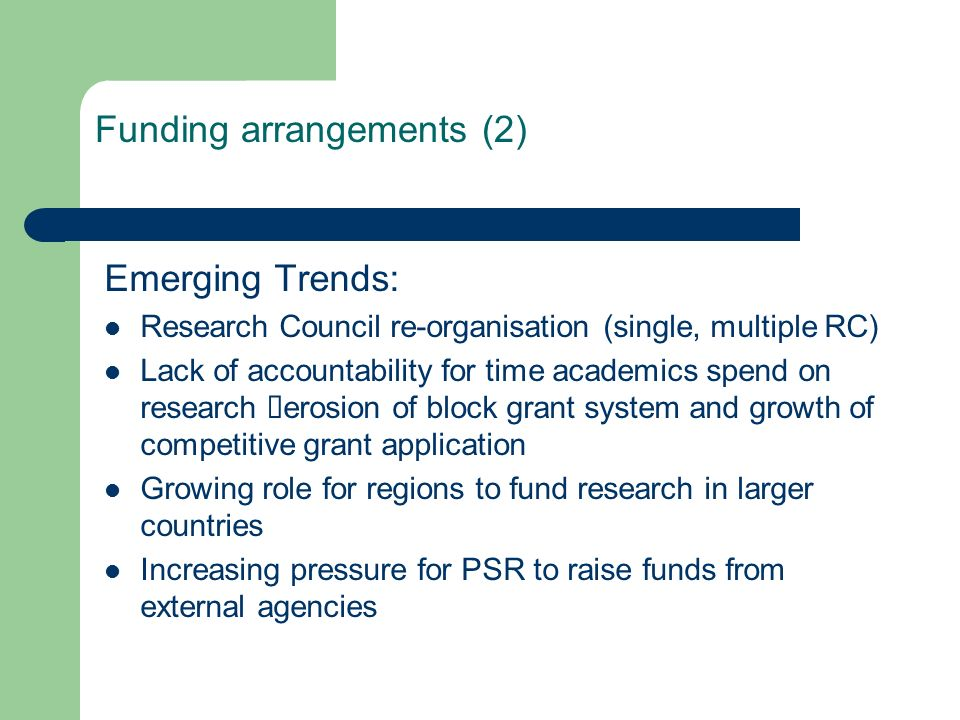 Funding arrangements (2) Emerging Trends: Research Council re-organisation (single, multiple RC) Lack of accountability for time academics spend on research erosion of block grant system and growth of competitive grant application Growing role for regions to fund research in larger countries Increasing pressure for PSR to raise funds from external agencies