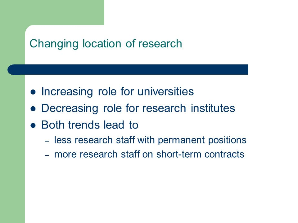 Changing location of research Increasing role for universities Decreasing role for research institutes Both trends lead to – less research staff with permanent positions – more research staff on short-term contracts