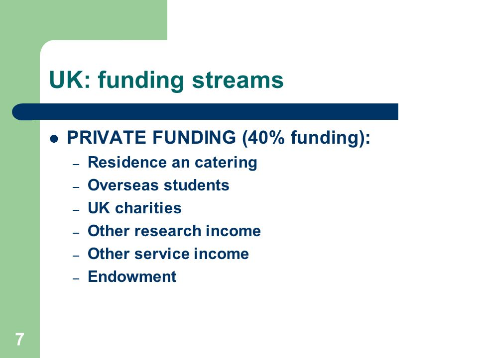 UK: funding streams PRIVATE FUNDING (40% funding): – Residence an catering – Overseas students – UK charities – Other research income – Other service income – Endowment 7