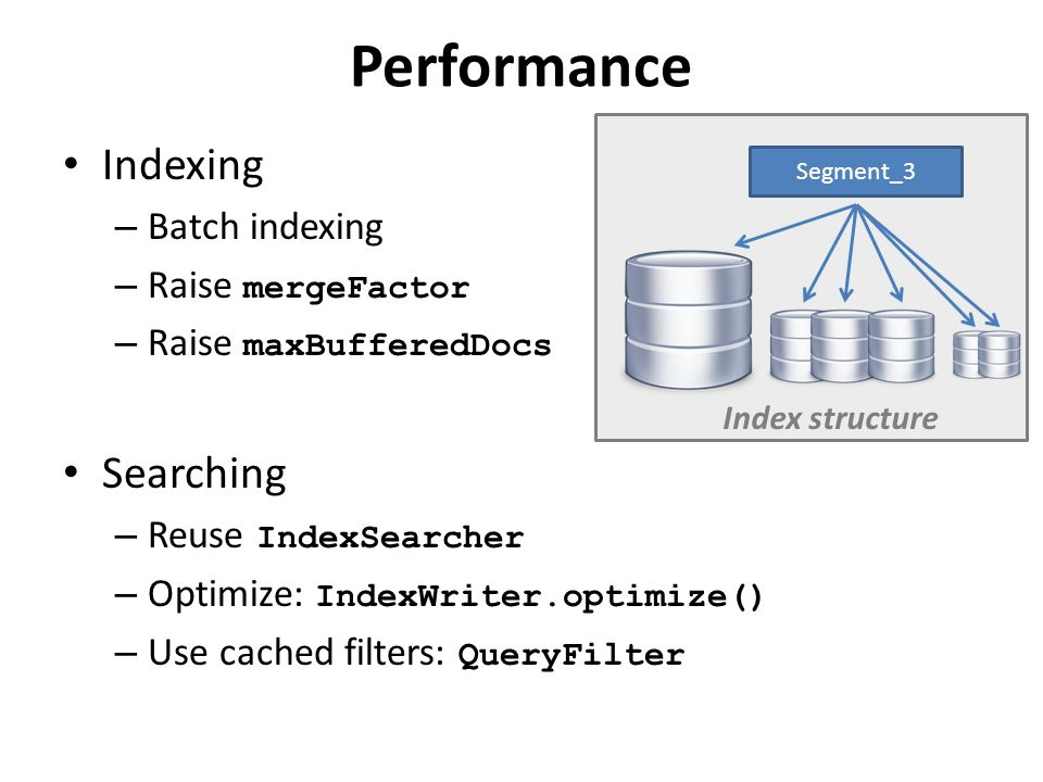 Performance Indexing – Batch indexing – Raise mergeFactor – Raise maxBufferedDocs Searching – Reuse IndexSearcher – Optimize: IndexWriter.optimize() – Use cached filters: QueryFilter Segment_3 Index structure