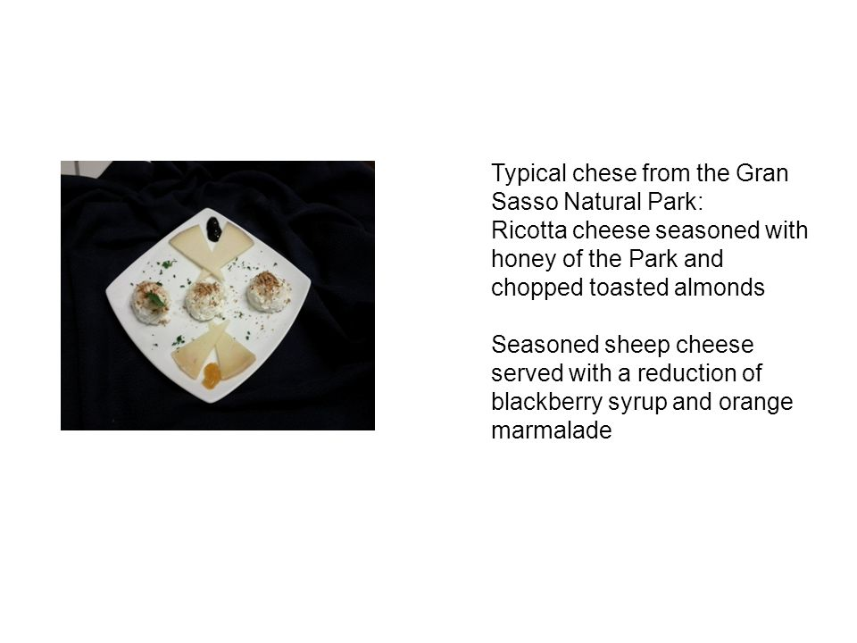 Typical chese from the Gran Sasso Natural Park: Ricotta cheese seasoned with honey of the Park and chopped toasted almonds Seasoned sheep cheese served with a reduction of blackberry syrup and orange marmalade