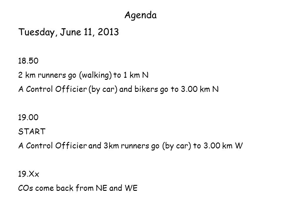 Agenda Tuesday, June 11, km runners go (walking) to 1 km N A Control Officier (by car) and bikers go to 3.00 km N START A Control Officier and 3km runners go (by car) to 3.00 km W 19.Xx COs come back from NE and WE